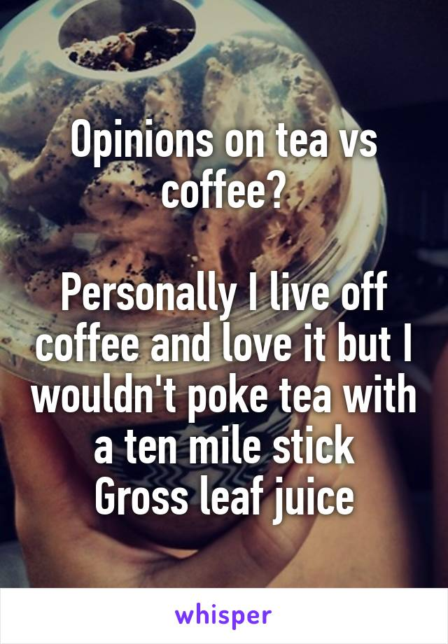 Opinions on tea vs coffee?  Personally I live off coffee and love it but I wouldn't poke tea with a ten mile stick Gross leaf juice