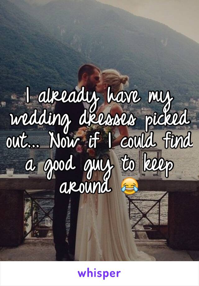 I already have my wedding dresses picked out... Now if I could find a good guy to keep around 😂
