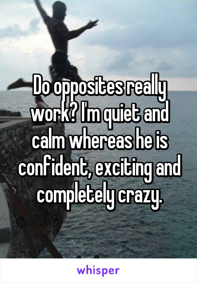 Do opposites really work? I'm quiet and calm whereas he is confident, exciting and completely crazy.