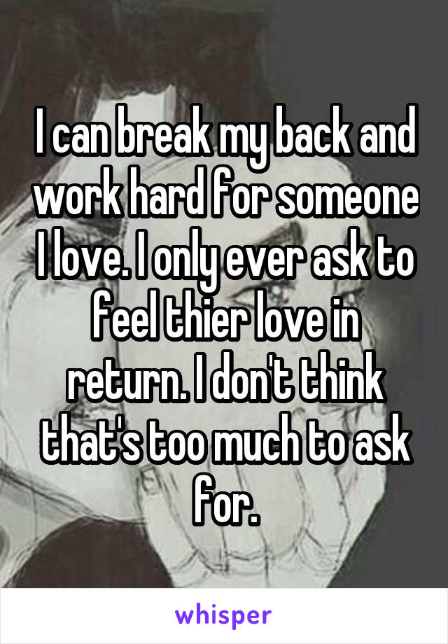 I can break my back and work hard for someone I love. I only ever ask to feel thier love in return. I don't think that's too much to ask for.