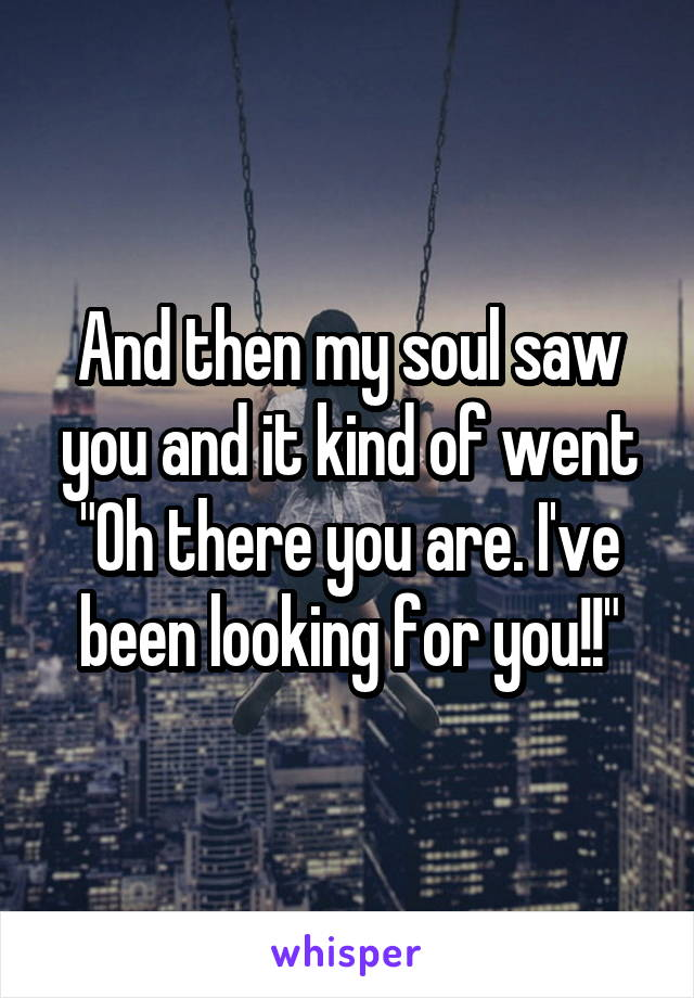 """And then my soul saw you and it kind of went """"Oh there you are. I've been looking for you!!"""""""