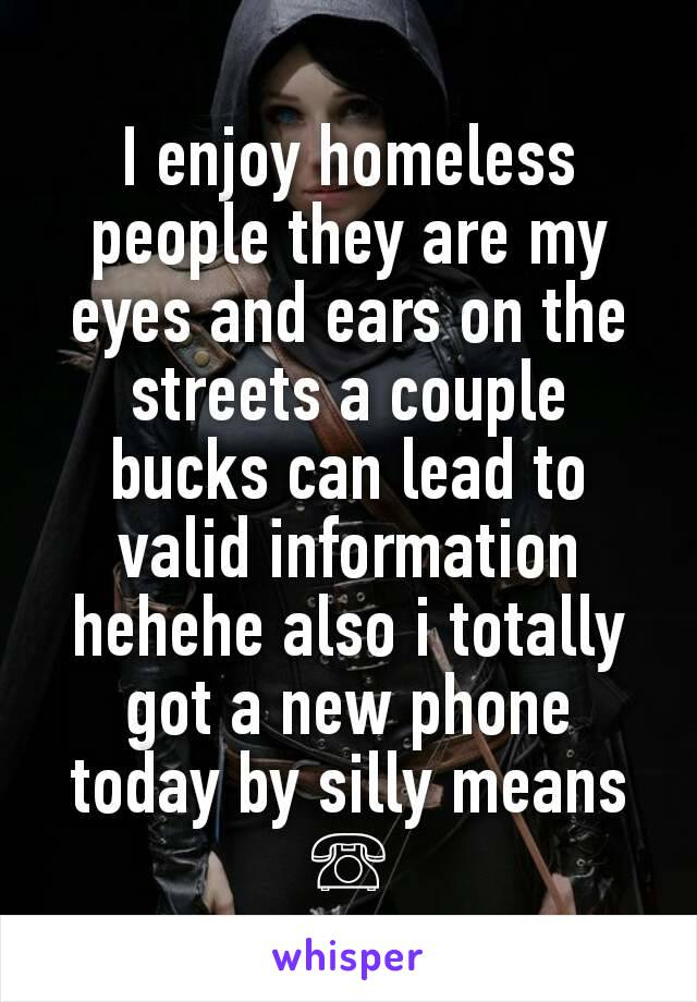 I enjoy homeless people they are my eyes and ears on the streets a couple bucks can lead to valid information hehehe also i totally got a new phone today by silly means ☏