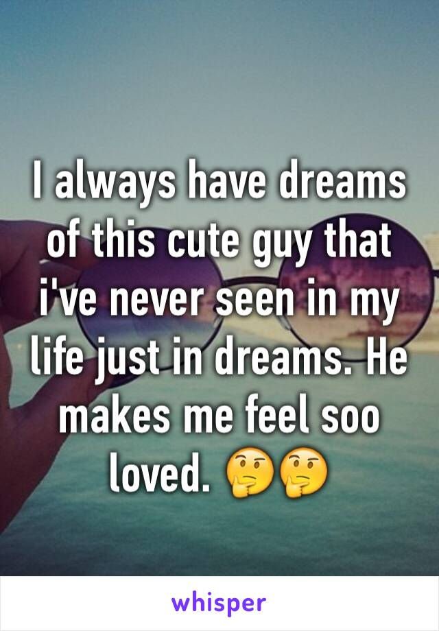 I always have dreams of this cute guy that i've never seen in my life just in dreams. He makes me feel soo loved. 🤔🤔