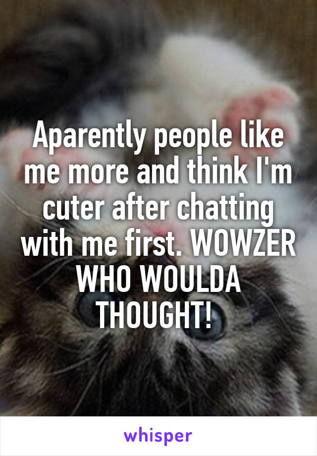 Aparently people like me more and think I'm cuter after chatting with me first. WOWZER WHO WOULDA THOUGHT!