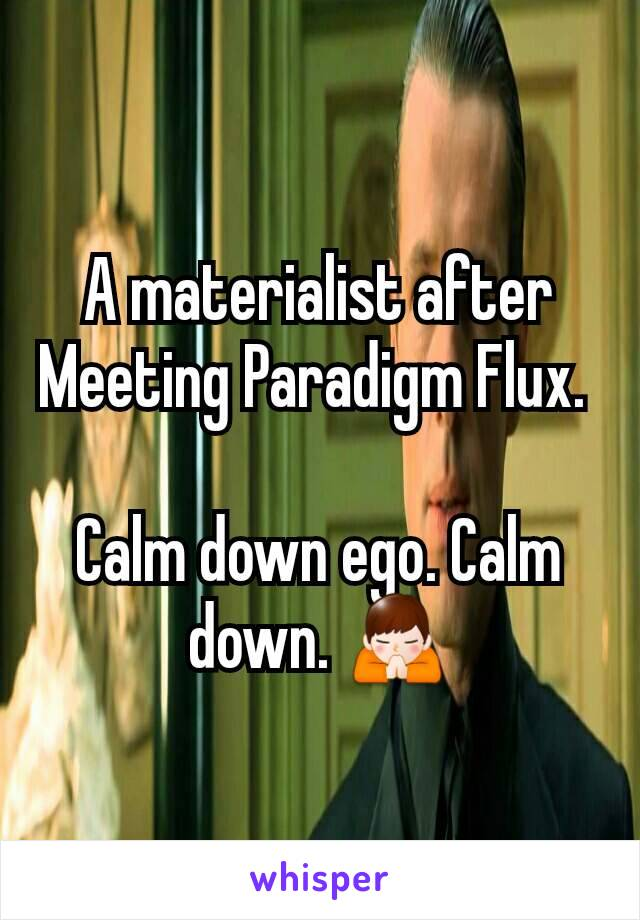 A materialist after Meeting Paradigm Flux.   Calm down ego. Calm down. 🙏