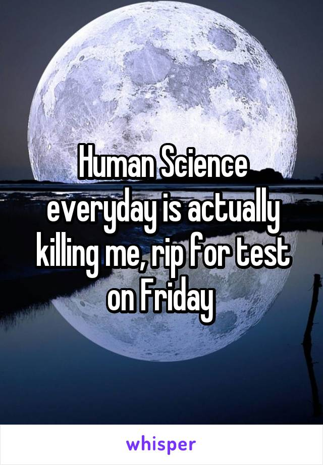 Human Science everyday is actually killing me, rip for test on Friday