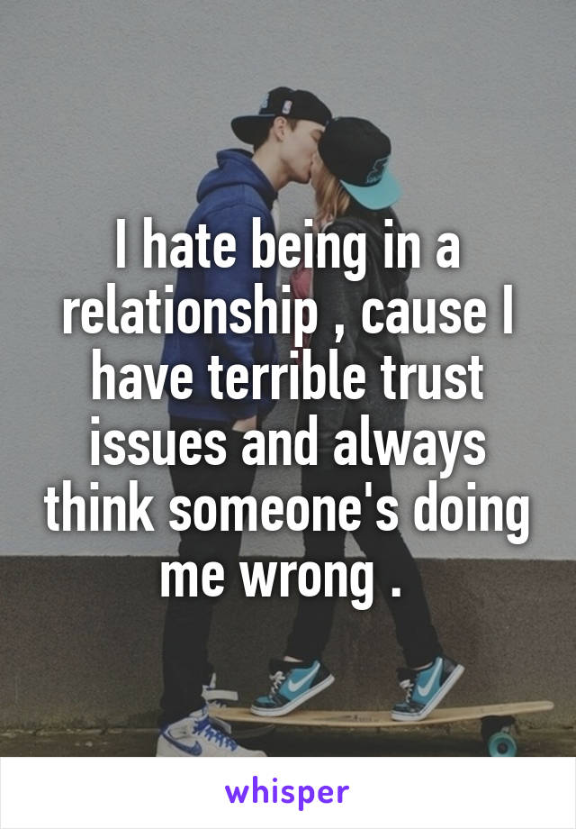 I hate being in a relationship , cause I have terrible trust issues and always think someone's doing me wrong .