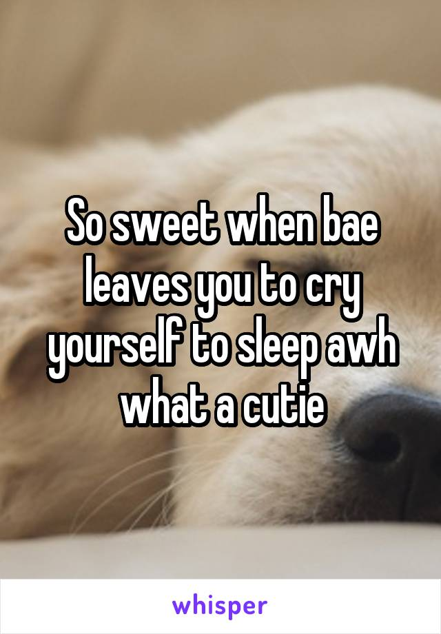 So sweet when bae leaves you to cry yourself to sleep awh what a cutie