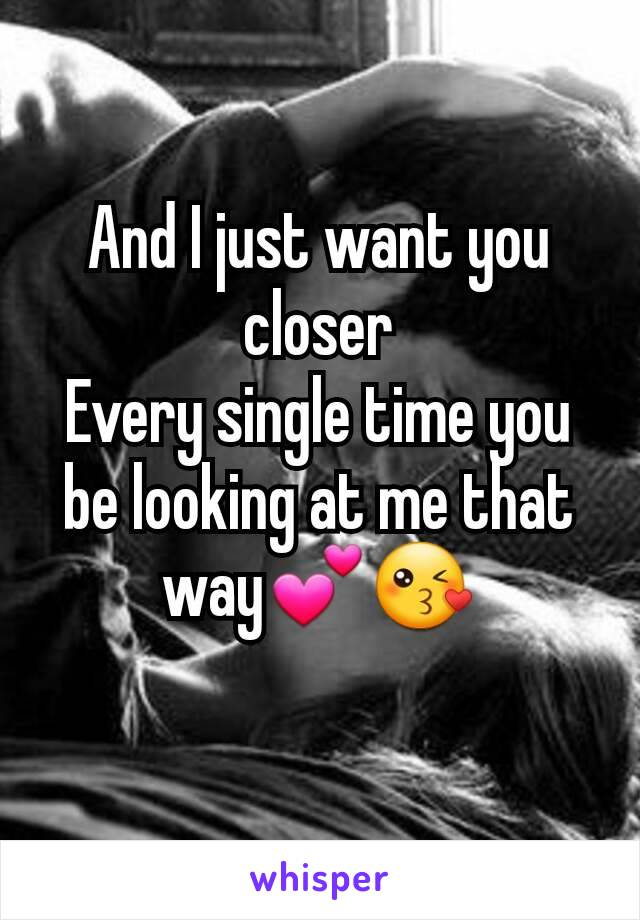 And I just want you closer Every single time you be looking at me that way💕😘