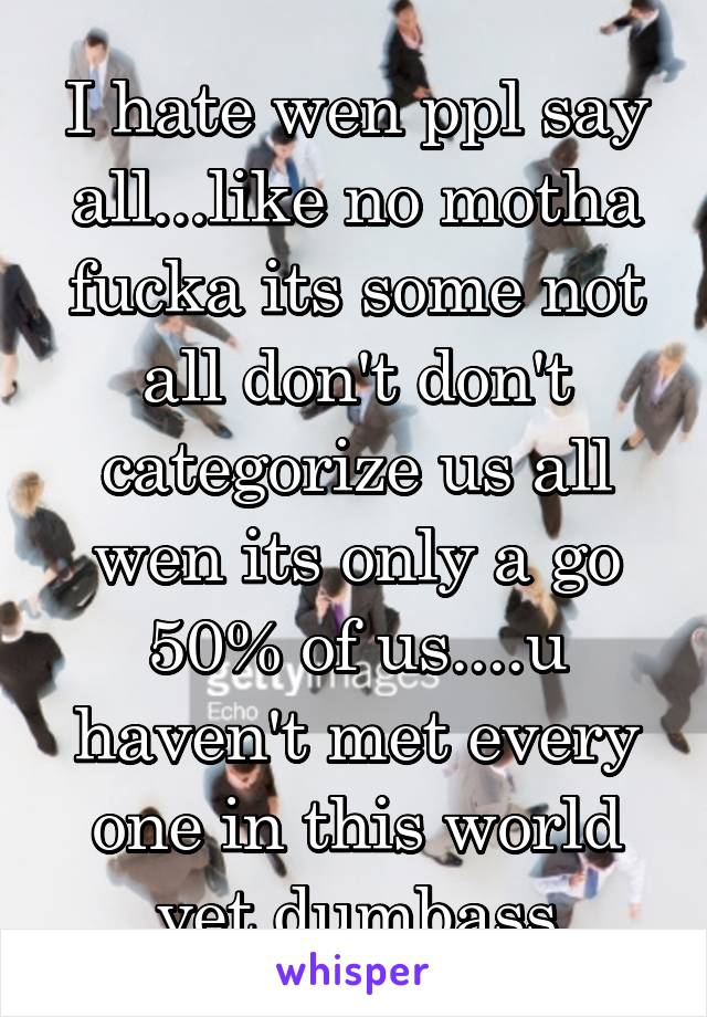 I hate wen ppl say all...like no motha fucka its some not all don't don't categorize us all wen its only a go 50% of us....u haven't met every one in this world yet dumbass