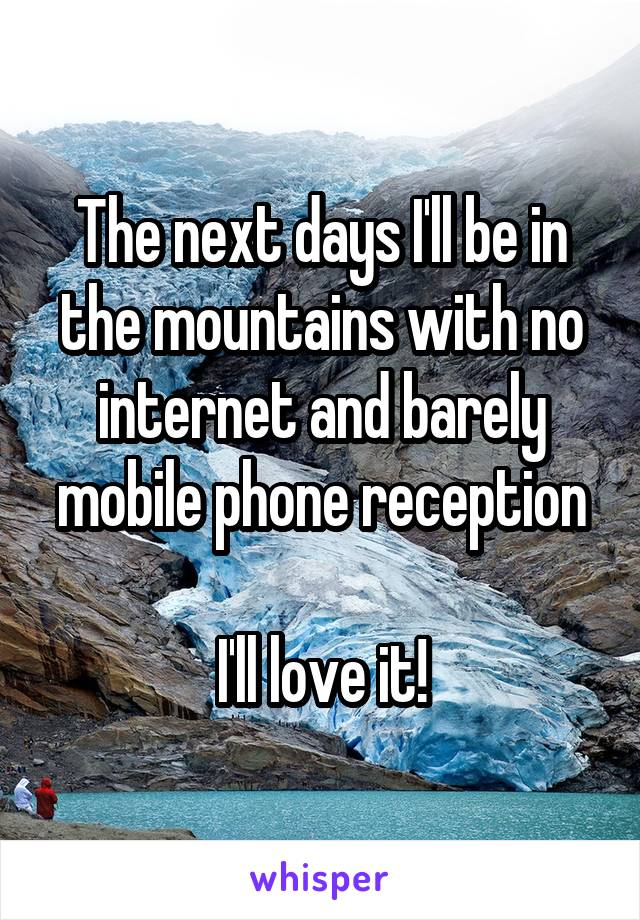The next days I'll be in the mountains with no internet and barely mobile phone reception  I'll love it!