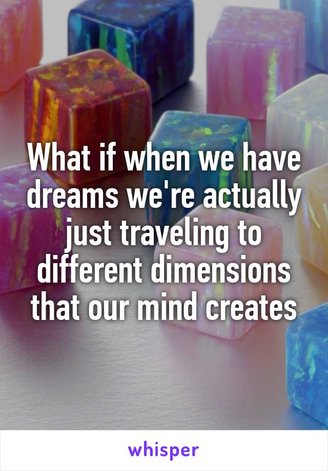 What if when we have dreams we're actually just traveling to different dimensions that our mind creates