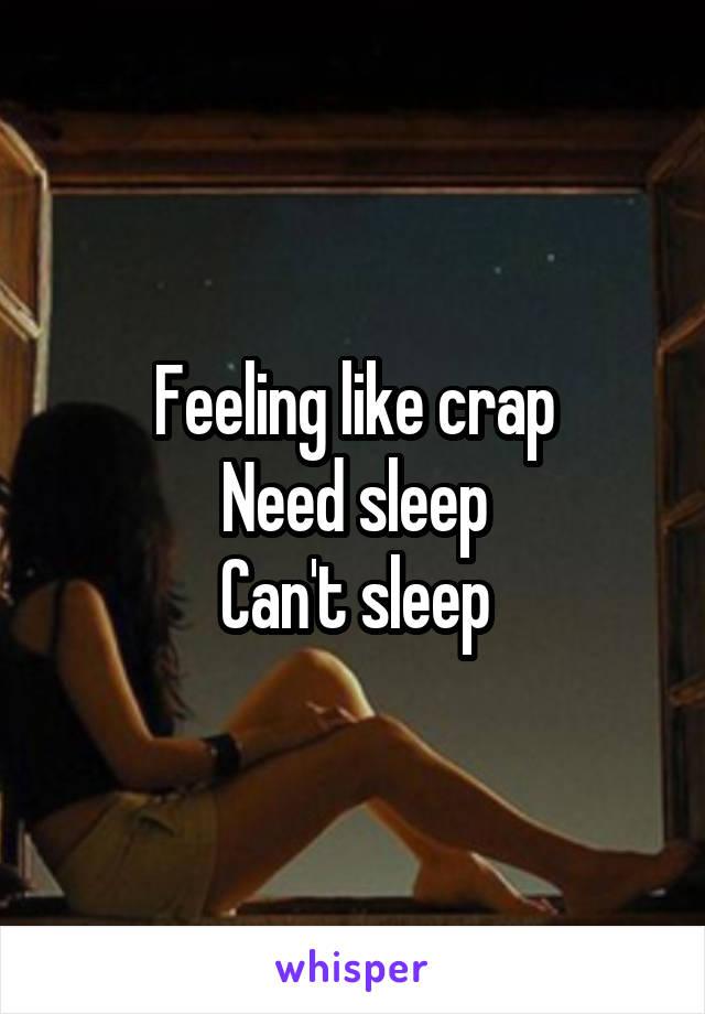 Feeling like crap Need sleep Can't sleep