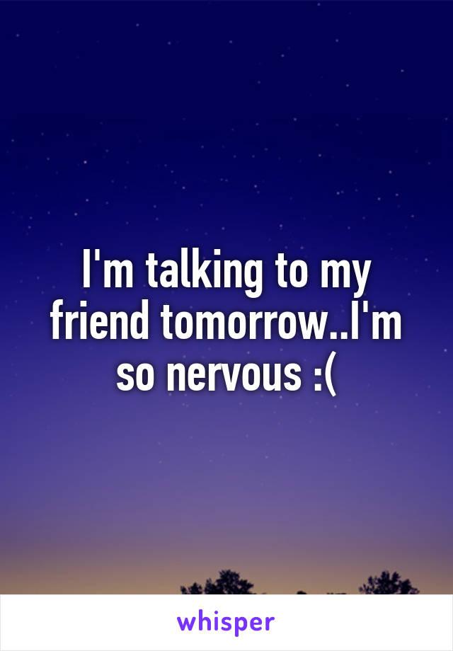 I'm talking to my friend tomorrow..I'm so nervous :(