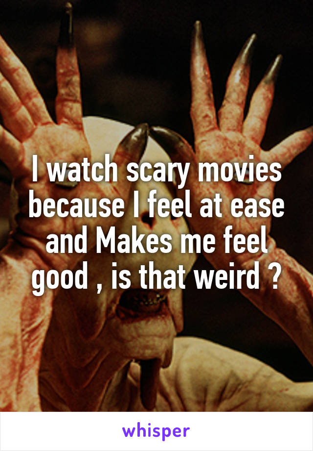 I watch scary movies because I feel at ease and Makes me feel good , is that weird ?