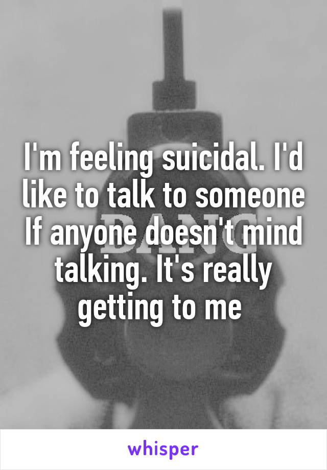 I'm feeling suicidal. I'd like to talk to someone If anyone doesn't mind talking. It's really getting to me
