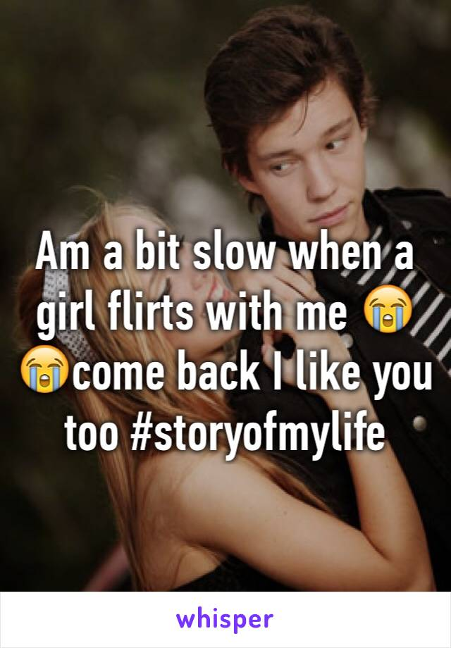Am a bit slow when a girl flirts with me 😭😭come back I like you too #storyofmylife