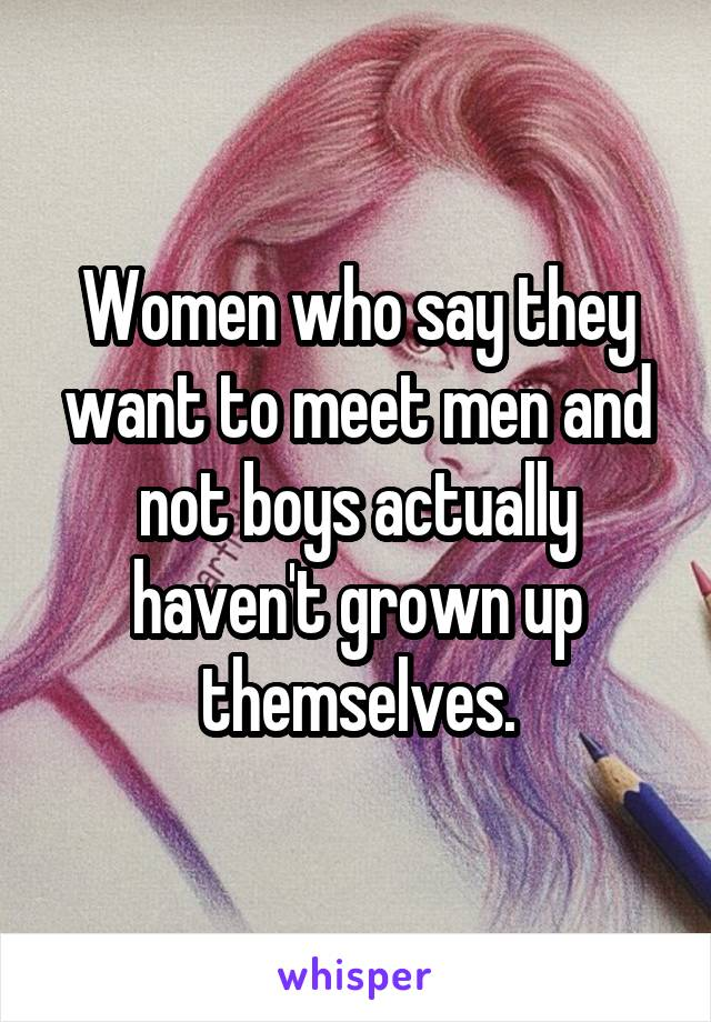 Women who say they want to meet men and not boys actually haven't grown up themselves.