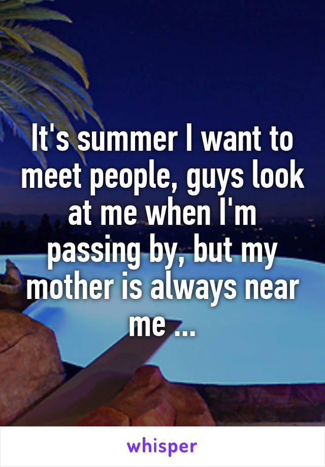 It's summer I want to meet people, guys look at me when I'm passing by, but my mother is always near me ...