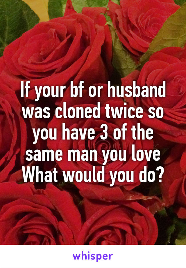 If your bf or husband was cloned twice so you have 3 of the same man you love What would you do?