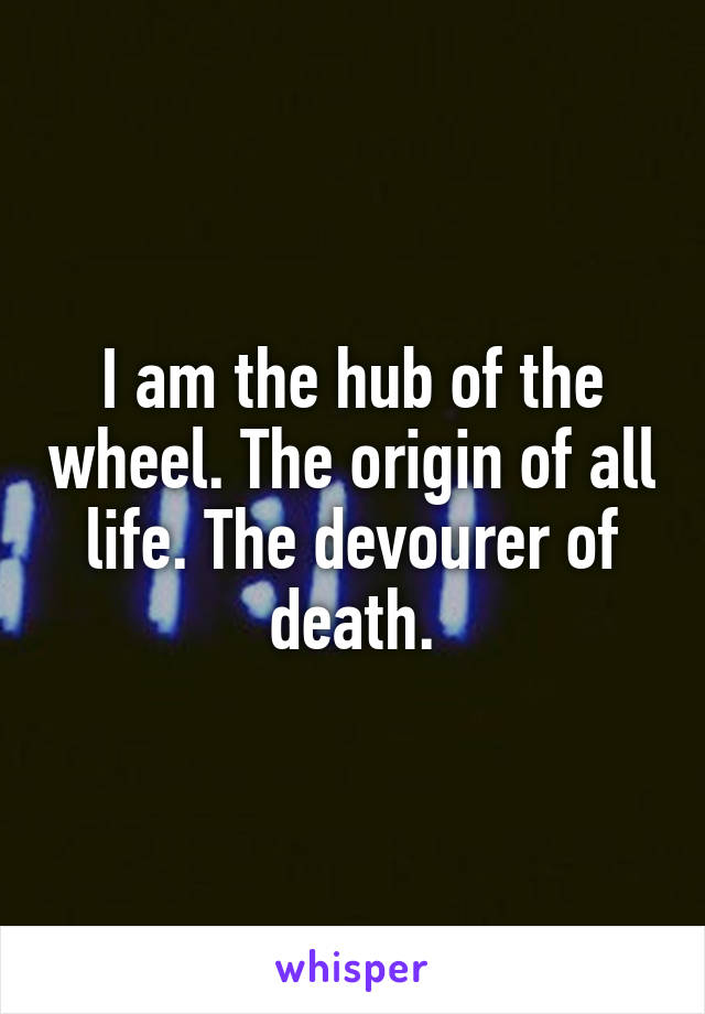 I am the hub of the wheel. The origin of all life. The devourer of death.