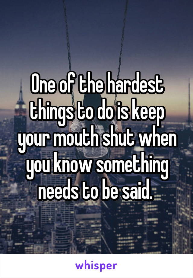 One of the hardest things to do is keep your mouth shut when you know something needs to be said.