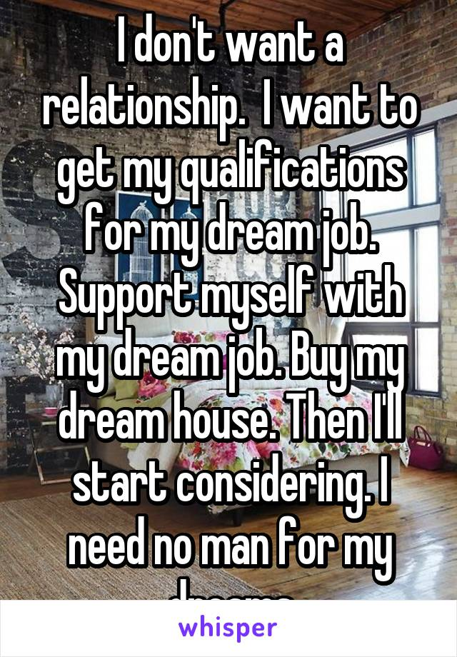 I don't want a relationship.  I want to get my qualifications for my dream job. Support myself with my dream job. Buy my dream house. Then I'll start considering. I need no man for my dreams