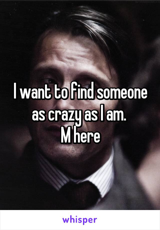 I want to find someone as crazy as I am.  M here