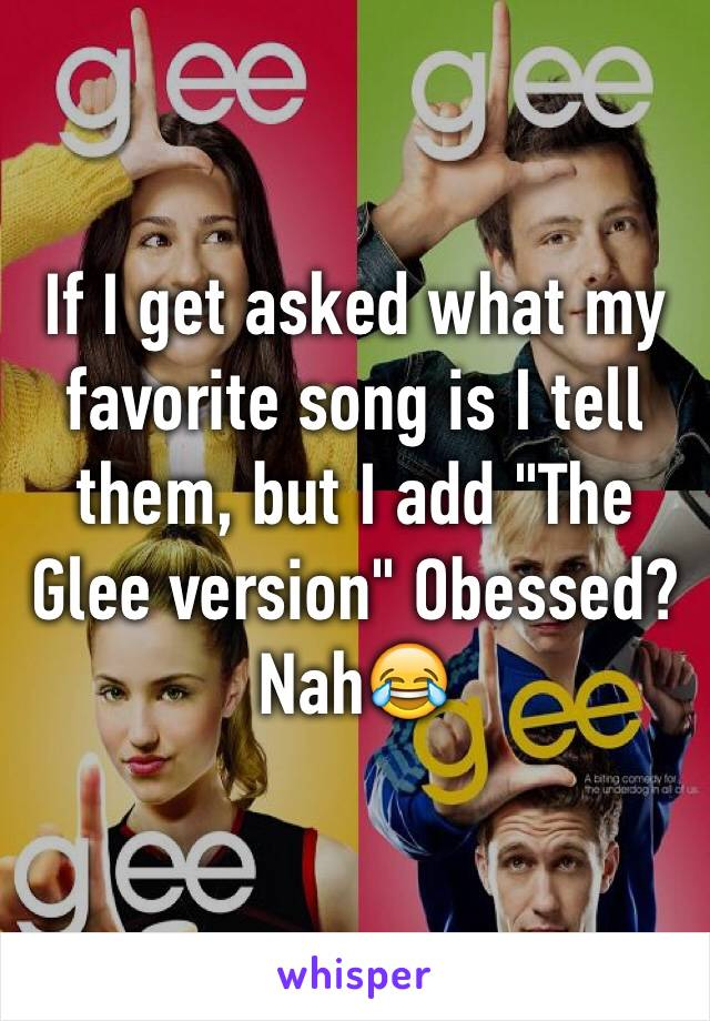 "If I get asked what my favorite song is I tell them, but I add ""The Glee version"" Obessed? Nah😂"