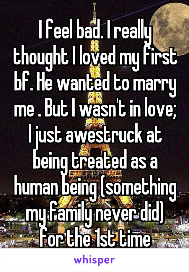 I feel bad. I really thought I loved my first bf. He wanted to marry me . But I wasn't in love; I just awestruck at being treated as a human being (something my family never did) for the 1st time