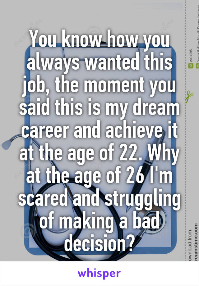 You know how you always wanted this job, the moment you said this is my dream career and achieve it at the age of 22. Why at the age of 26 I'm scared and struggling of making a bad decision?