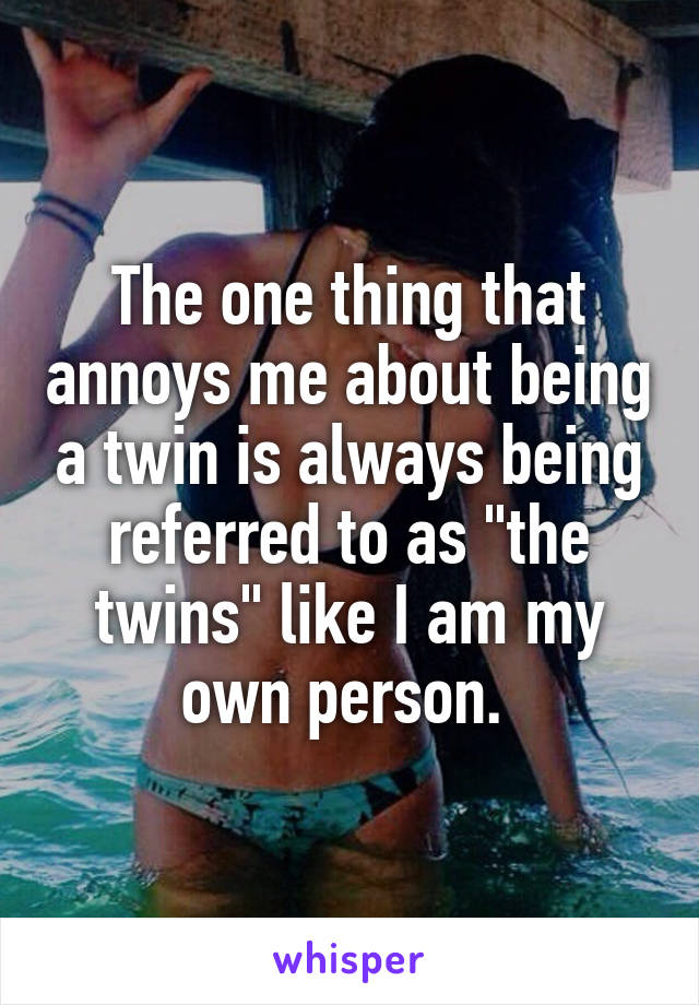 """The one thing that annoys me about being a twin is always being referred to as """"the twins"""" like I am my own person."""