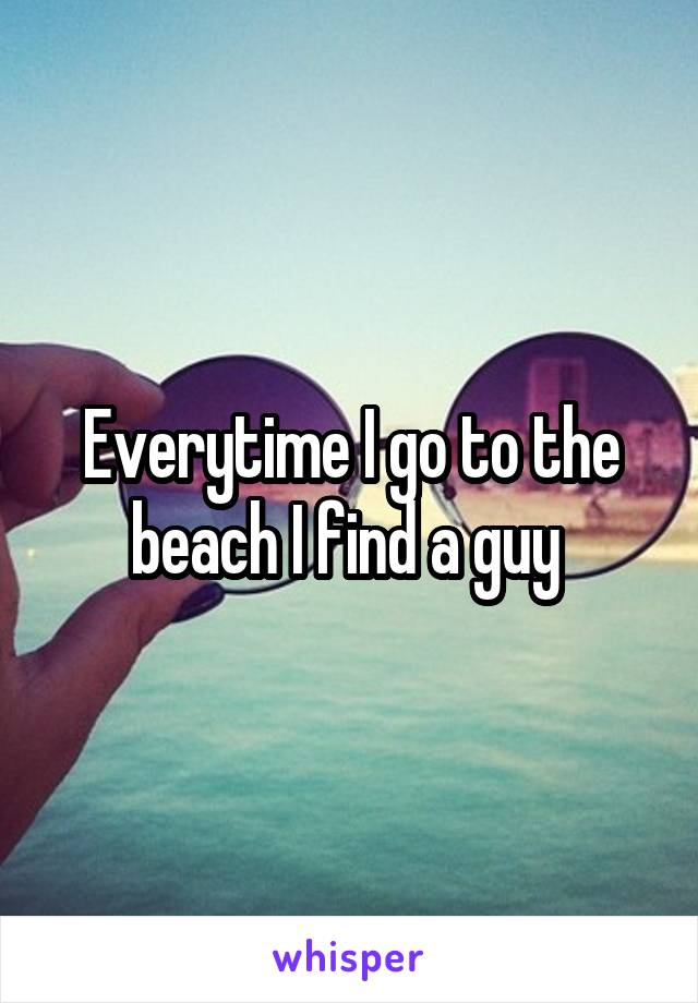 Everytime I go to the beach I find a guy