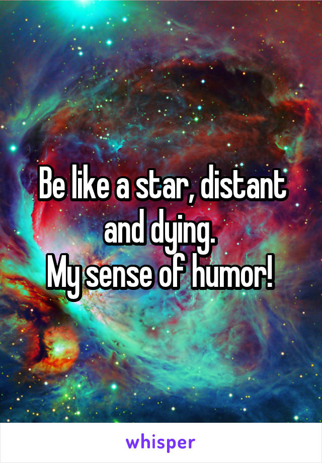 Be like a star, distant and dying.  My sense of humor!