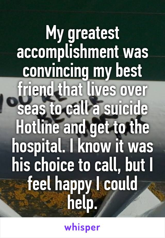 My greatest accomplishment was convincing my best friend that lives over seas to call a suicide Hotline and get to the hospital. I know it was his choice to call, but I feel happy I could help.