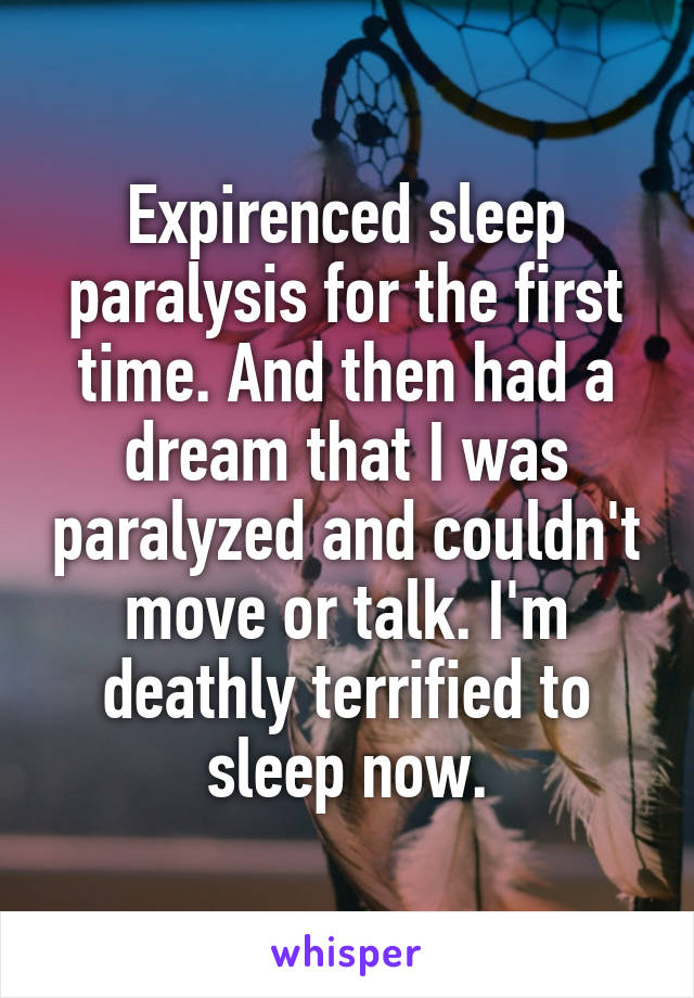 Expirenced sleep paralysis for the first time. And then had a dream that I was paralyzed and couldn't move or talk. I'm deathly terrified to sleep now.
