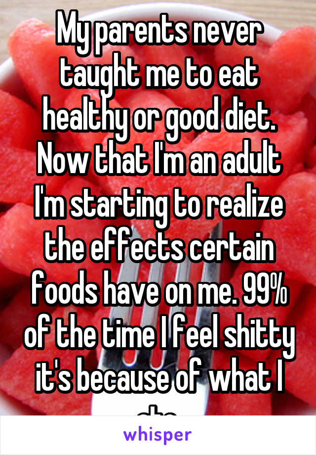 My parents never taught me to eat healthy or good diet. Now that I'm an adult I'm starting to realize the effects certain foods have on me. 99% of the time I feel shitty it's because of what I ate.