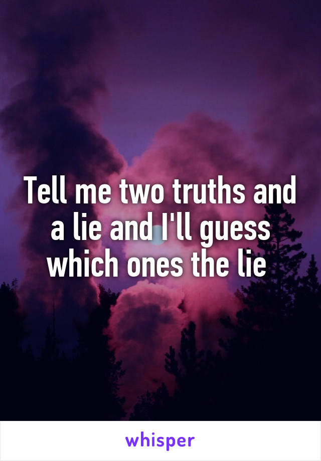 Tell me two truths and a lie and I'll guess which ones the lie