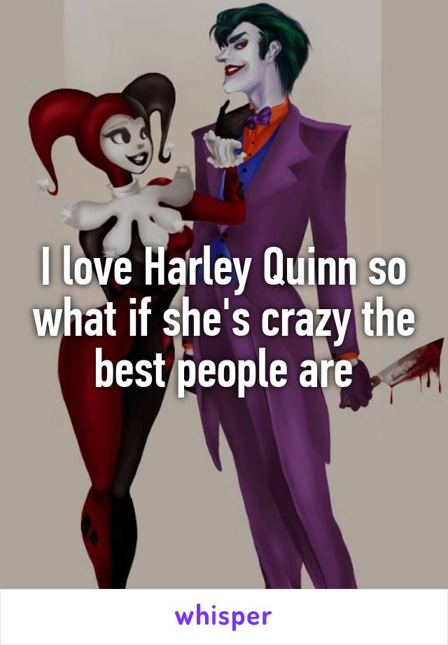 I love Harley Quinn so what if she's crazy the best people are