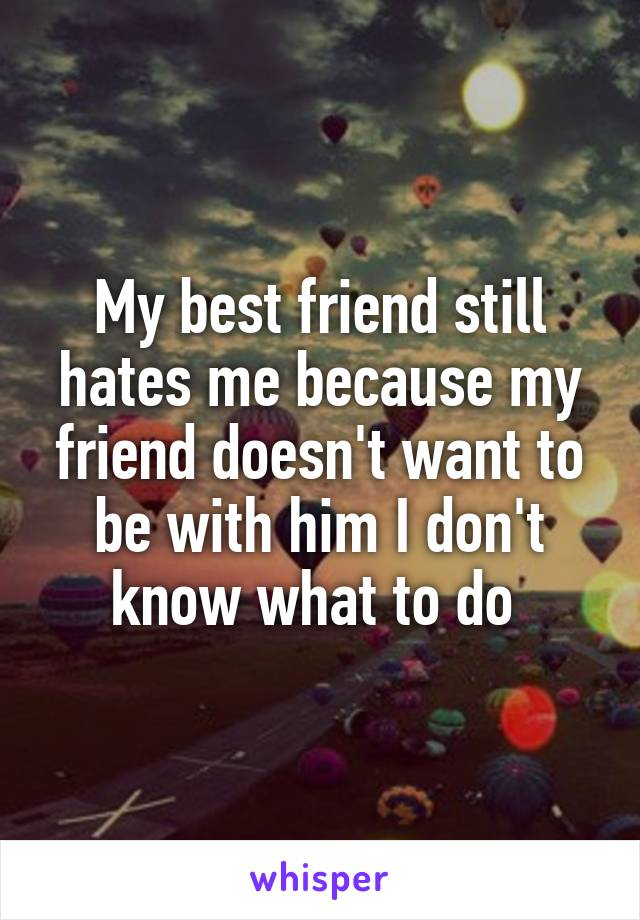 My best friend still hates me because my friend doesn't want to be with him I don't know what to do