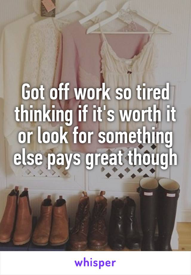 Got off work so tired thinking if it's worth it or look for something else pays great though