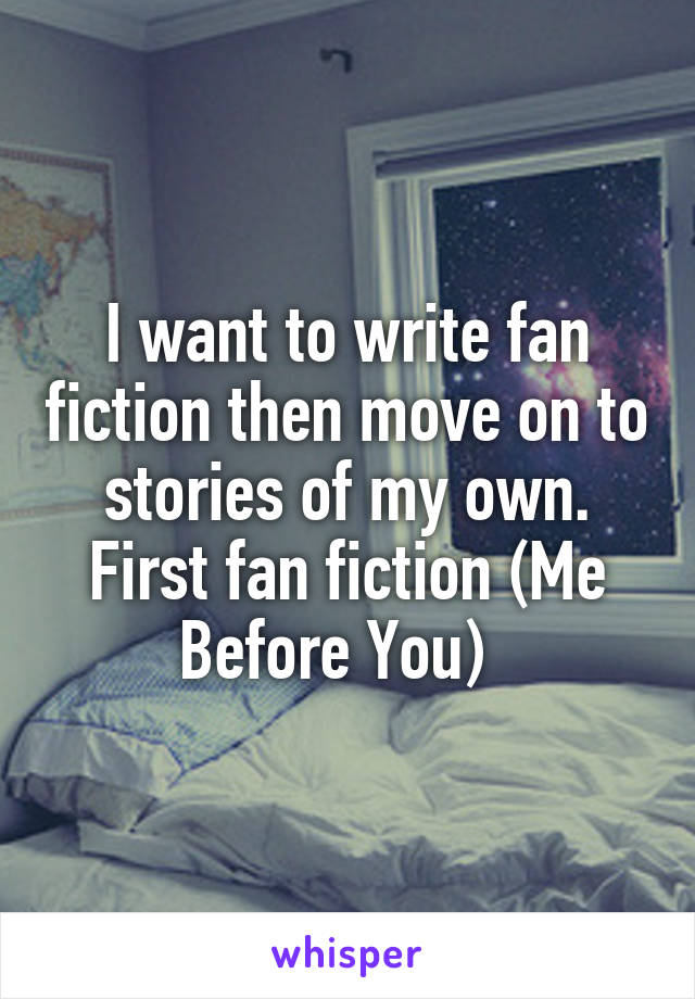 I want to write fan fiction then move on to stories of my own. First fan fiction (Me Before You)