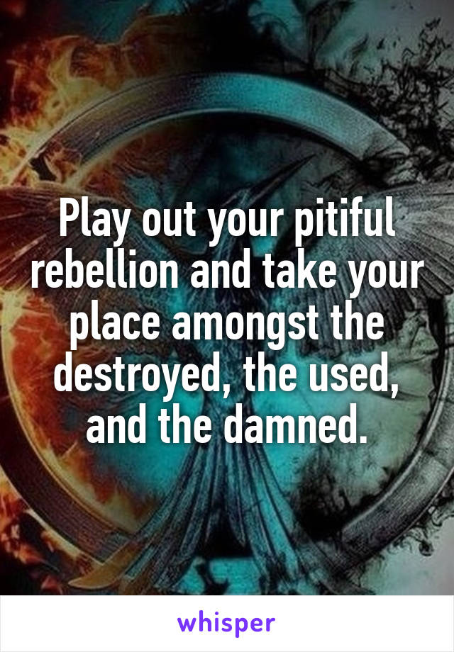 Play out your pitiful rebellion and take your place amongst the destroyed, the used, and the damned.