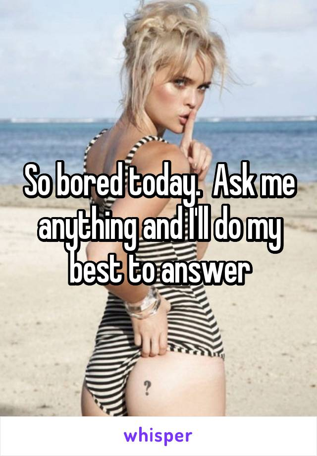 So bored today.  Ask me anything and I'll do my best to answer