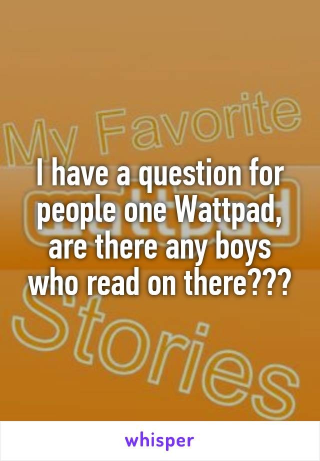 I have a question for people one Wattpad, are there any boys who read on there???