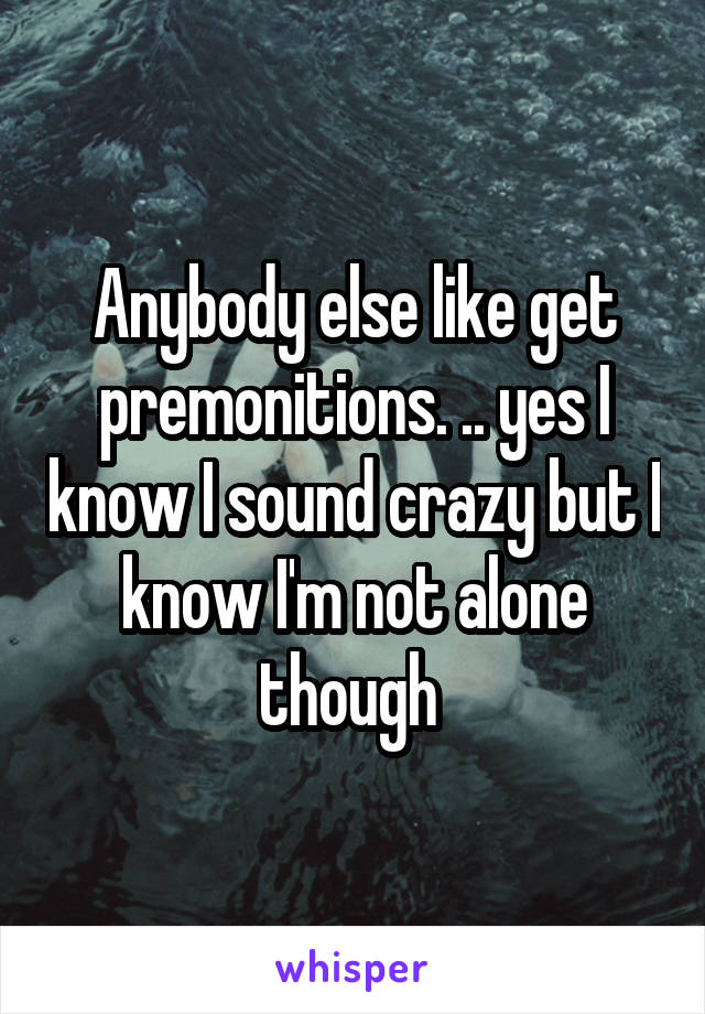 Anybody else like get premonitions. .. yes I know I sound crazy but I know I'm not alone though