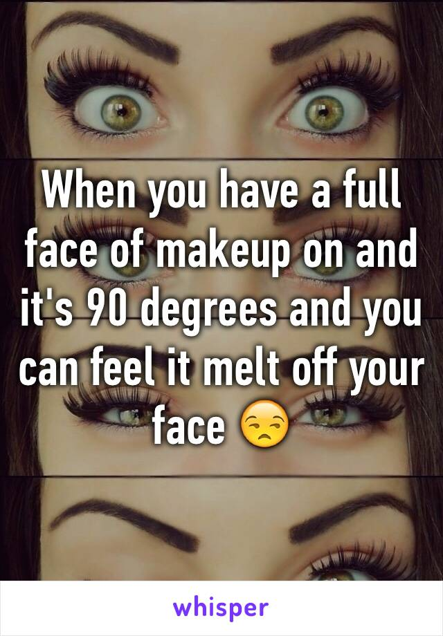 When you have a full face of makeup on and it's 90 degrees and you can feel it melt off your face 😒