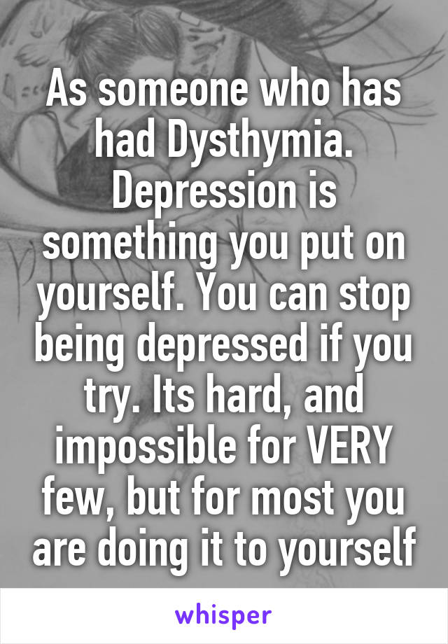 As someone who has had Dysthymia. Depression is something you put on yourself. You can stop being depressed if you try. Its hard, and impossible for VERY few, but for most you are doing it to yourself