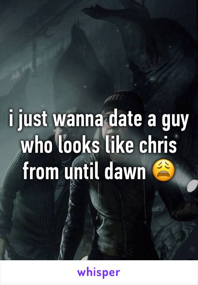 i just wanna date a guy who looks like chris from until dawn 😩