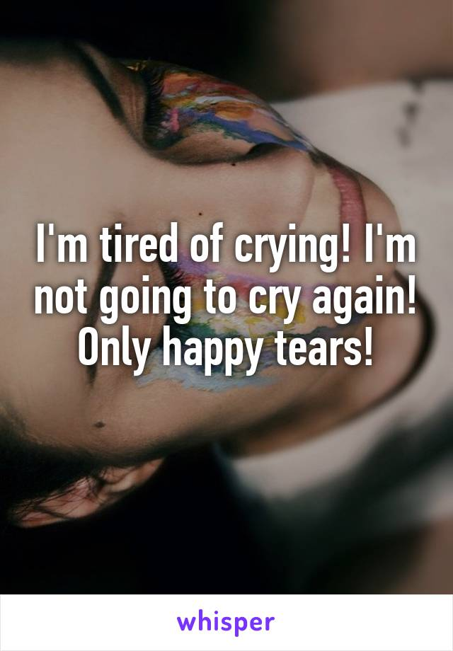 I'm tired of crying! I'm not going to cry again! Only happy tears!